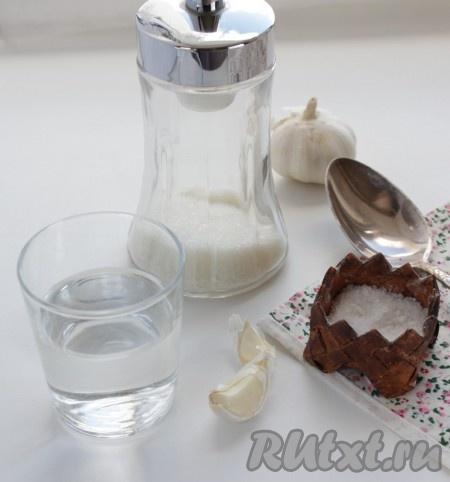 Приготовить соль, сахар, чеснок и воду.