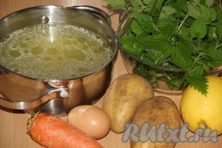 Сварить бульон, затем его процедить. Подготовить овощи и крапиву для приготовления супа.